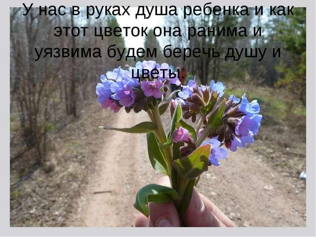 У нас в руках душа ребенка и как этот цветок она ранима и уязвима будем бере...