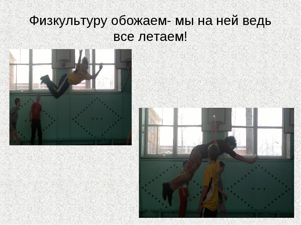 Физкультуру обожаем- мы на ней ведь все летаем!