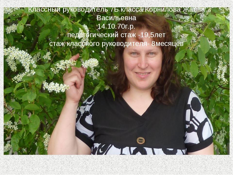 Классный руководитель 7Б класса Корнилова Жанна Васильевна 14.10.70г.р. педа...