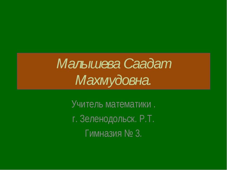 Малышева Саадат Махмудовна. Учитель математики . г. Зеленодольск. Р.Т. Гимназ...