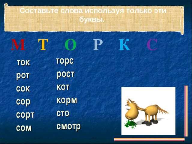 Составьте слова используя только эти буквы. М Т О Р К С ток рот сок сор сорт...