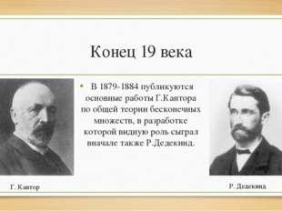 Конец 19 века В 1879-1884 публикуются основные работы Г.Кантора по общей теор