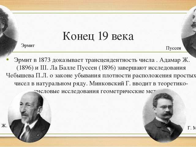 Конец 19 века Эрмит в 1873 доказывает трансцендентность числа . Адамар Ж. (18...