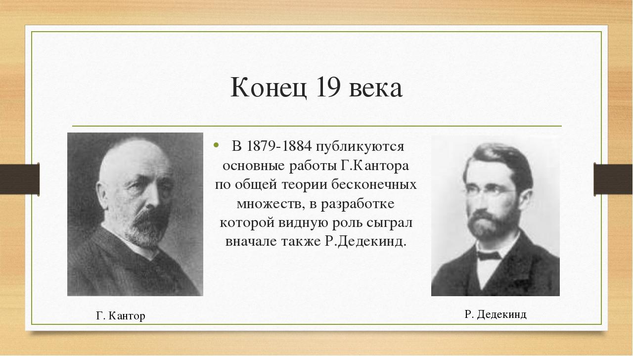 Конец 19 века В 1879-1884 публикуются основные работы Г.Кантора по общей теор...