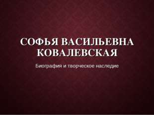 СОФЬЯ ВАСИЛЬЕВНА КОВАЛЕВСКАЯ Биография и творческое наследие