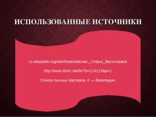 ИСПОЛЬЗОВАННЫЕ ИСТОЧНИКИ ru.wikipedia.org/wiki/Ковалевская,_Софья_Васильевна