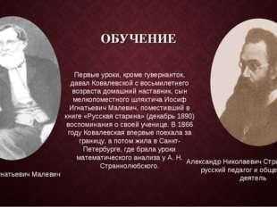 ОБУЧЕНИЕ Первые уроки, кроме гувернанток, давал Ковалевской с восьмилетнего в