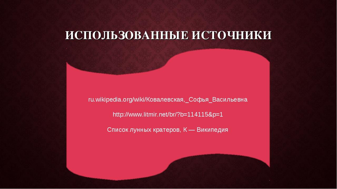 ИСПОЛЬЗОВАННЫЕ ИСТОЧНИКИ ru.wikipedia.org/wiki/Ковалевская,_Софья_Васильевна...