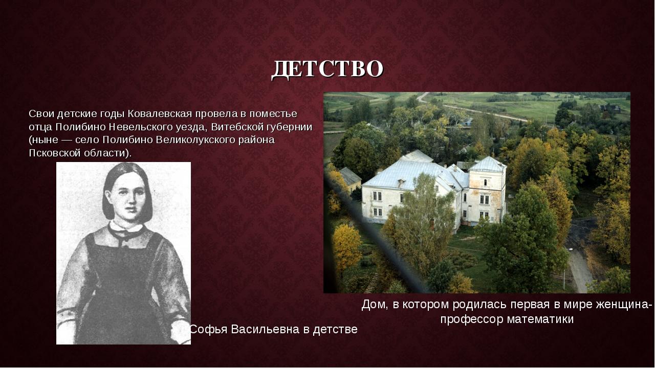 ДЕТСТВО Свои детские годы Ковалевская провела в поместье отца Полибино Невель...