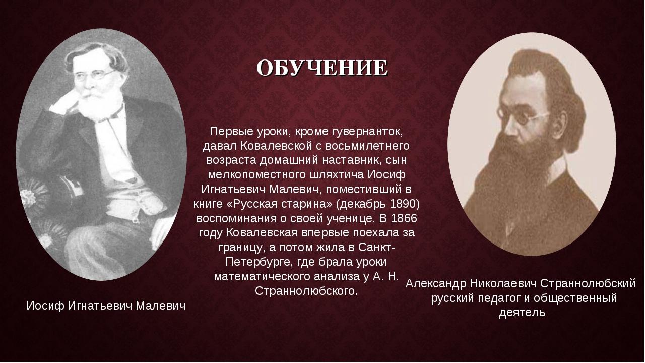 ОБУЧЕНИЕ Первые уроки, кроме гувернанток, давал Ковалевской с восьмилетнего в...