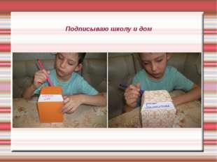 Подписываю школу и дом