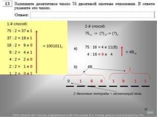 * 1-й способ: 75 : 2 = 37 и 1 37 : 2 = 18 и 1 18 : 2 = 9 и 0 9 : 2 = 4 и 1 4