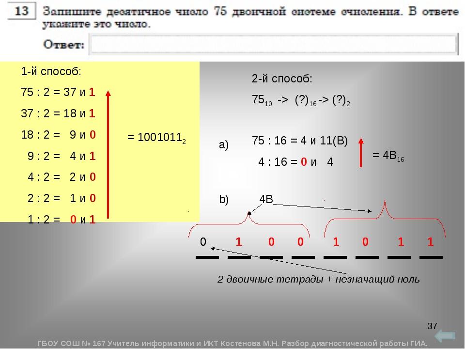 * 1-й способ: 75 : 2 = 37 и 1 37 : 2 = 18 и 1 18 : 2 = 9 и 0 9 : 2 = 4 и 1 4...