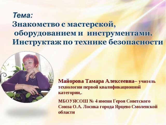 Майорова Тамара Алексеевна– учитель технологии первой квалификационной катего...
