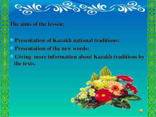 The aims of the lesson: Presentation of Kazakh national traditions; Presenta