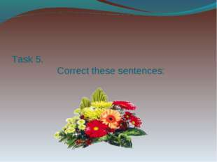 Task 5. Correct these sentences: