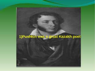 1)Pushkin was a great Kazakh poet