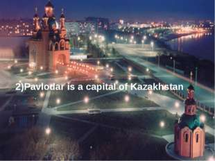 2)Pavlodar is a capital of Kazakhstan