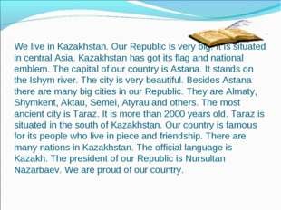 We live in Kazakhstan. Our Republic is very big. It is situated in central A