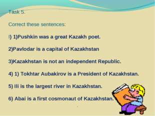 Task 5. Correct these sentences: I) 1)Pushkin was a great Kazakh poet. 2)Pavl