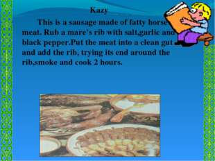Kazy 		This is a sausage made of fatty horse meat. Rub a mare's rib with salt