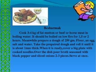 Besbarmak 		Cook 3-4 kg of fat mutton or beef or horse meat in boiling water