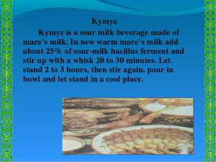 Kymyz 		Kymyz is a sour milk beverage made of mare's milk. In new warm mare's