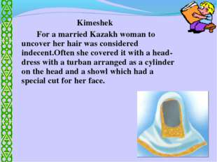 Kimeshek 		For a married Kazakh woman to uncover her hair was considered inde