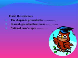 Finish the sentences The shapan is presented to …………… Kazakh grandmothers we
