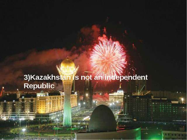 3)Kazakhstan is not an independent Republic