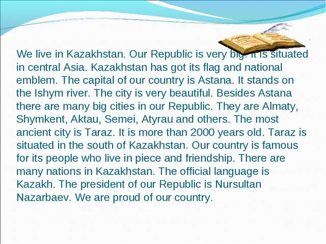 We live in Kazakhstan. Our Republic is very big. It is situated in central A...