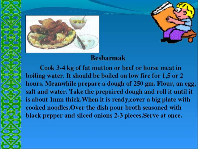 Besbarmak 		Cook 3-4 kg of fat mutton or beef or horse meat in boiling water...