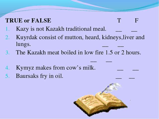 TRUE or FALSE T F Kazy is not Kazakh traditional meal. __ __ Kuyrdak consist...