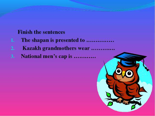 Finish the sentences The shapan is presented to …………… Kazakh grandmothers we...