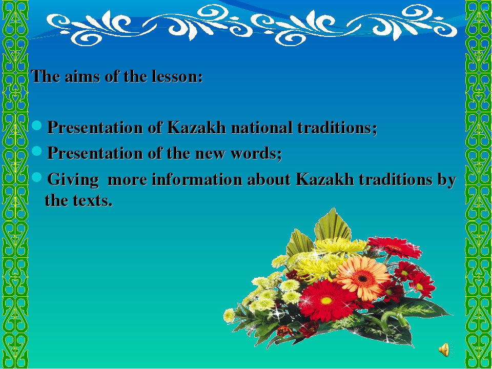 The aims of the lesson: Presentation of Kazakh national traditions; Presenta...