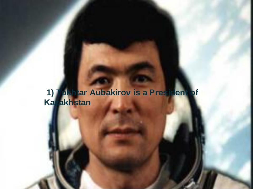 1) Tokhtar Aubakirov is a President of Kazakhstan
