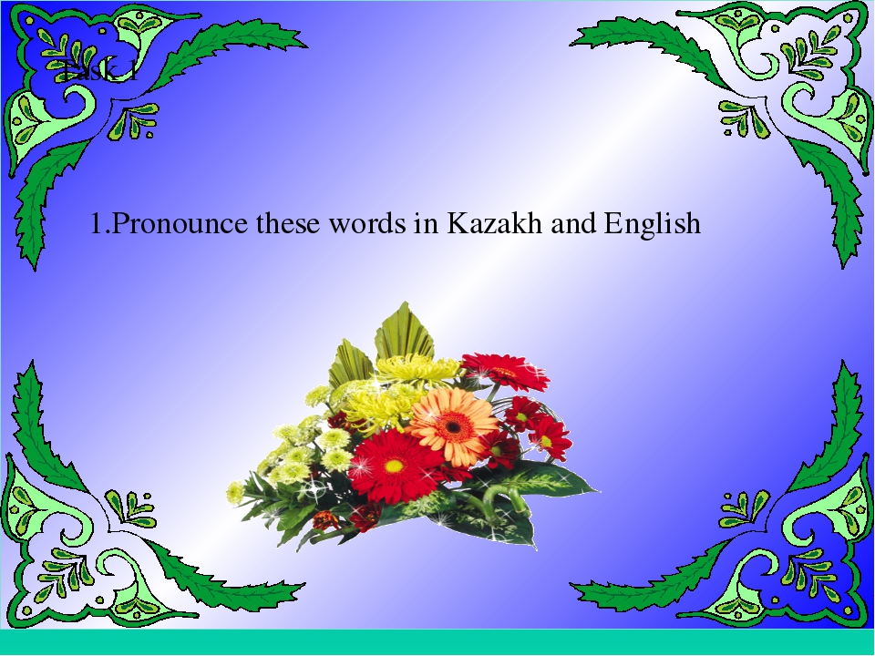 Task 1 1.Pronounce these words in Kazakh and English