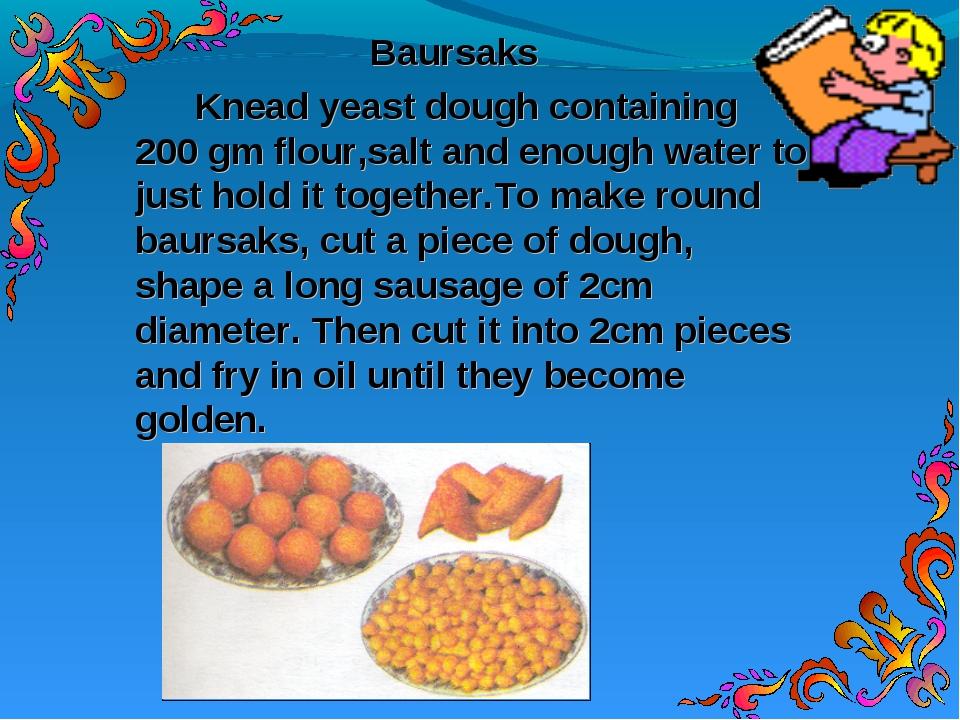 Baursaks 		Knead yeast dough containing 200 gm flour,salt and enough water to...
