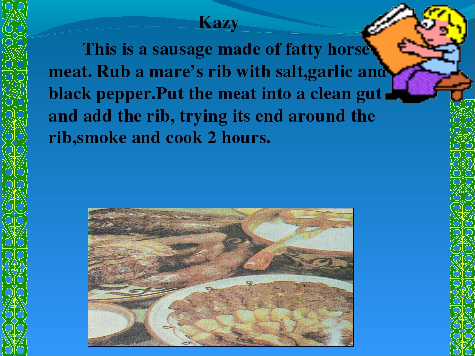 Kazy 		This is a sausage made of fatty horse meat. Rub a mare's rib with salt...