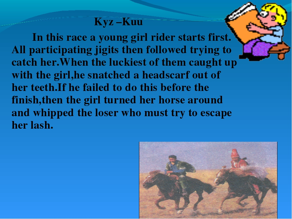 Kyz –Kuu 		In this race a young girl rider starts first. All participating ji...