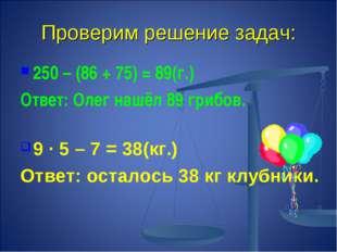 Проверим решение задач: 250 – (86 + 75) = 89(г.) Ответ: Олег нашёл 89 грибов.