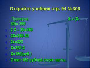 Откройте учебник стр. 94 №306 Проверка : Х + (Х- 30)= 350 2 Х – 30=350 2Х=350