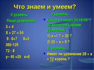 Что знаем и умеем? II уровень. Реши уравнения: 3 + 4 Х + 27 = 54 9 ∙ 6+7 Х=3