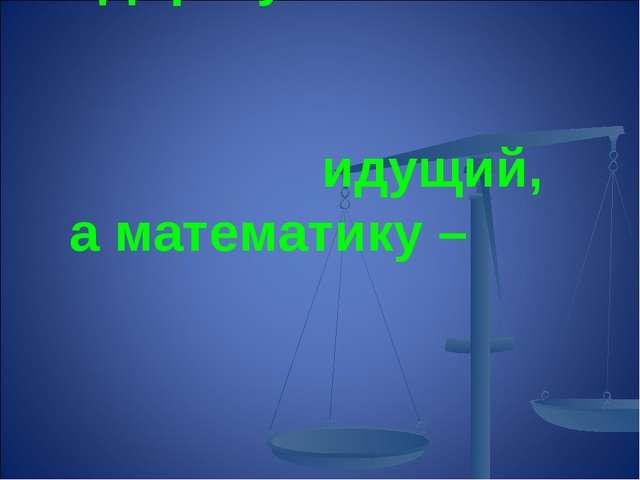 «Дорогу осилит идущий, а математику – мыслящий»