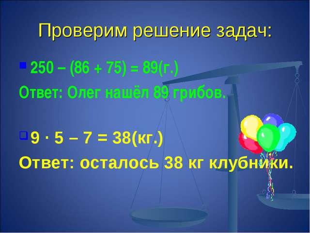 Проверим решение задач: 250 – (86 + 75) = 89(г.) Ответ: Олег нашёл 89 грибов....