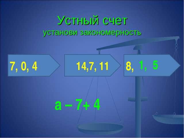Устный счет установи закономерность 7, 0, 4 14,7, 11 8, 1, 5 а – 7+ 4