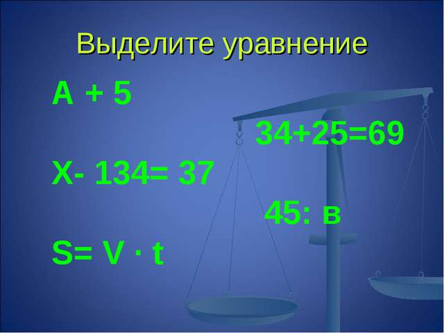 Выделите уравнение А + 5 34+25=69 Х- 134= 37 45: в S= V ∙ t