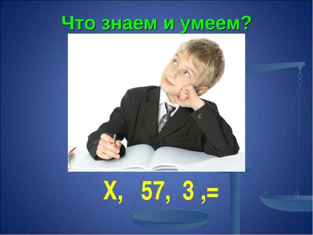 Что знаем и умеем? Х, 57, 3 ,= ?&&?