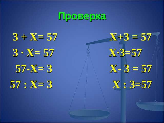 Проверка 3 + Х= 57 Х+3 = 57 3 ∙ Х= 57 Х∙3=57 57-Х= 3 Х- 3 = 57 57 : Х= 3 Х :...