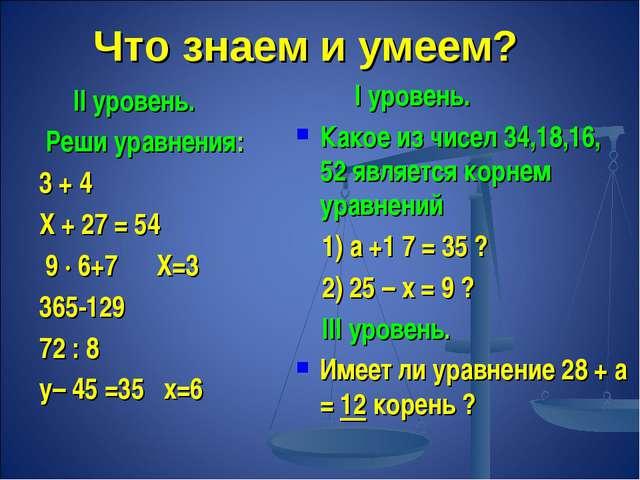 Что знаем и умеем? II уровень. Реши уравнения: 3 + 4 Х + 27 = 54 9 ∙ 6+7 Х=3...